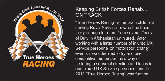 "Keeping British Forces Rehab… ON TRACK  ""True Heroes Racing"" is the brain child of a serving Royal Navy sailor who has been lucky enough to return from several Tours of Duty in Afghanistan uninjured.  After working with a large number of injured UK Service personnel on motorsport charity events it was decided to try and use competitive motorsport as a way of restoring a sense of direction and focus for our injured UK Service personnel and in 2012 ""True Heroes Racing"" was formed."